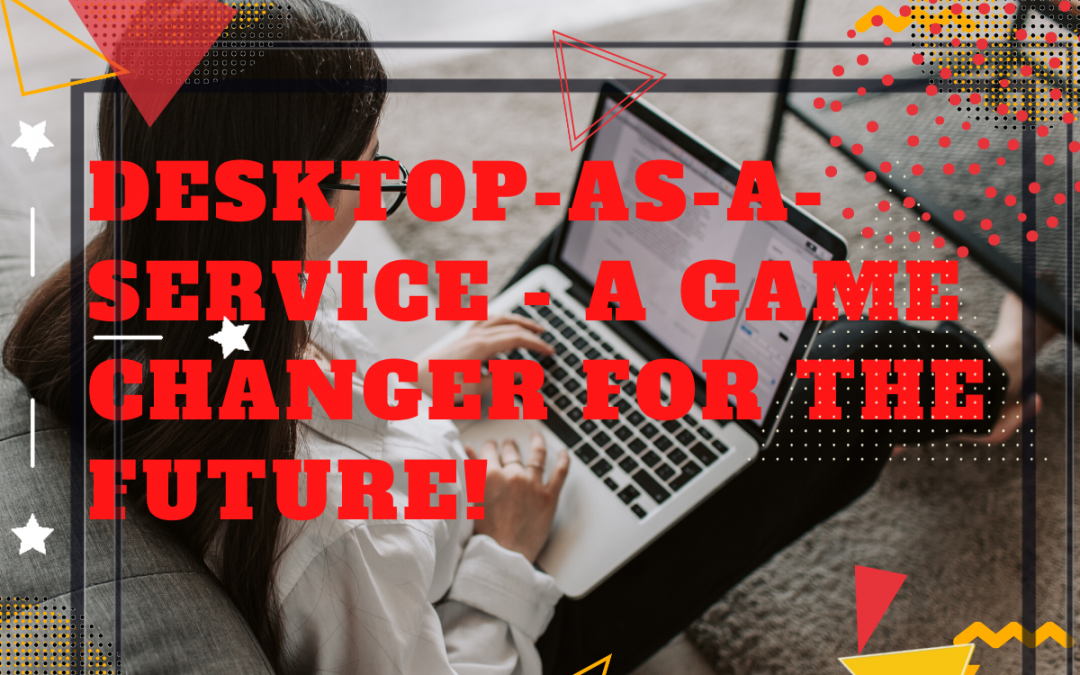 Right now, Desktop-as-a-Service is a game changer for the future